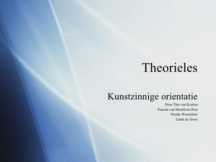 Theorieles Kunstzinnige orientatie Door Tina van Keeken Pamela van Montfoort-Post Nienke Westerhuis Linda de Groot