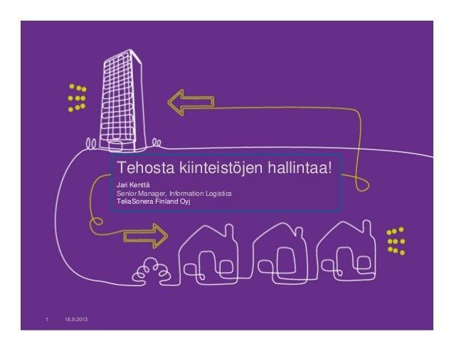 Tehosta kiinteistöjen hallintaa! Jari Kenttä Senior Manager, Information Logistics TeliaSonera Finland Oyj 18.9.20131