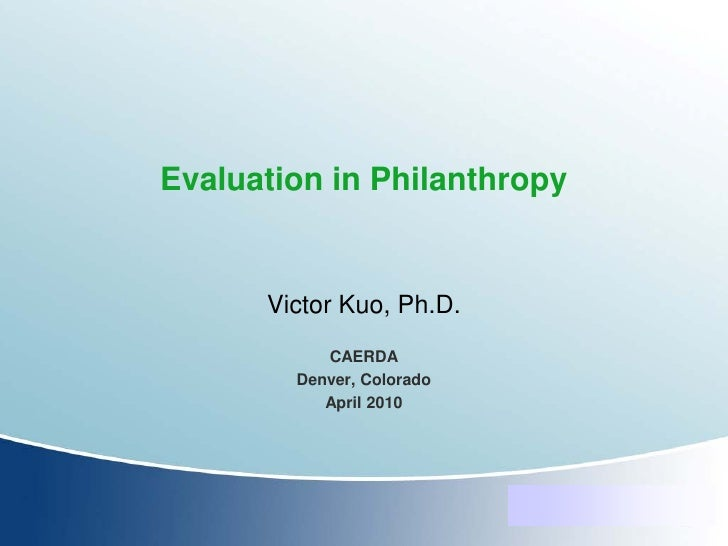 Evaluation in Philanthropy         Victor Kuo, Ph.D.            CAERDA         Denver, Colorado            April 2010