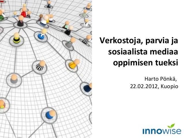 Verkostoja, parvia ja sosiaalista mediaa oppimisen tueksi Harto Pönkä, 22.02.2012, Kuopio