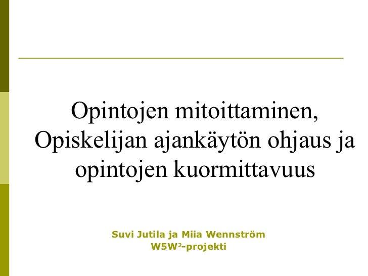 Suvi Jutila ja Miia Wennström W5W 2 -projekti Opintojen mitoittaminen,  Opiskelijan ajankäytön ohjaus ja  opintojen kuormi...