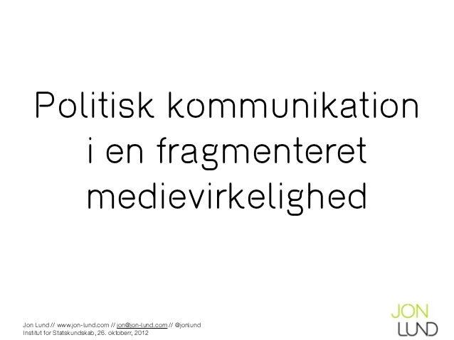 Politisk kommunikation      i en fragmenteret      medievirkelighedJon Lund // www.jon-lund.com // jon@jon-lund.com // @jo...