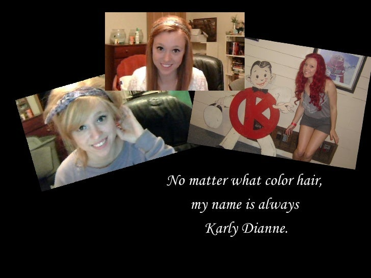No matter what color hair,   my name is always     Karly Dianne.