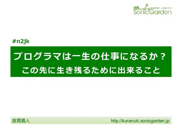 プログラマは⼀一⽣生の仕事になるか? この先に⽣生き残るために出来ること http://kuranuki.sonicgarden.jp  倉貫義⼈人 #n2jk
