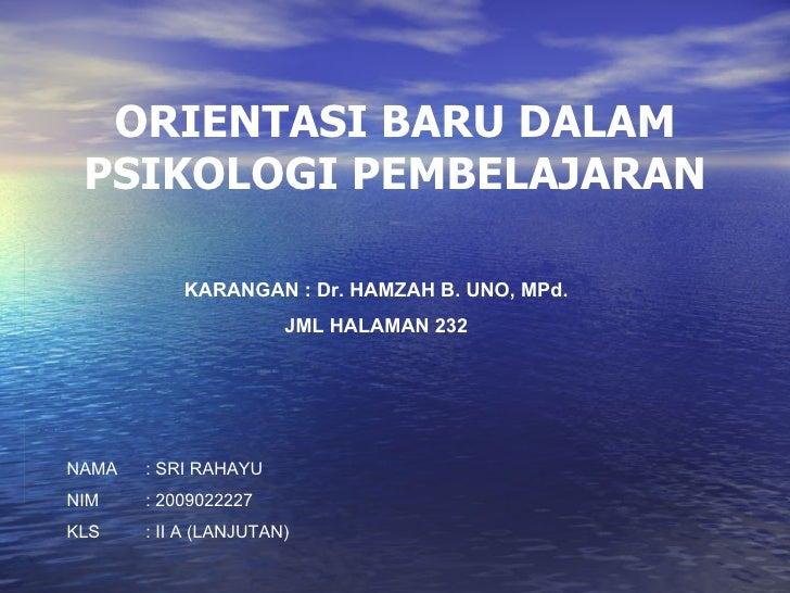 ORIENTASI BARU DALAM PSIKOLOGI PEMBELAJARAN KARANGAN : Dr. HAMZAH B. UNO, MPd. JML HALAMAN 232 NAMA : SRI RAHAYU NIM : 200...