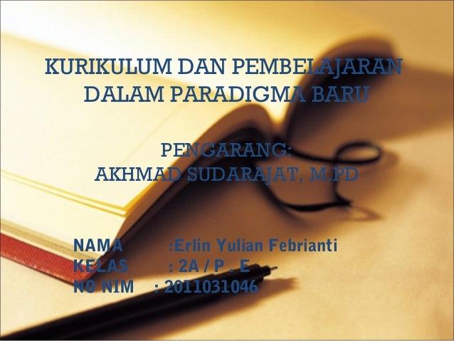 KURIKULUM DAN PEMBELAJARAN   DALAM PARADIGMA BARU         PENGARANG:    AKHMAD SUDARAJAT, M.PD  NAMA       :Erlin Yulian F...