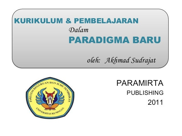 KURIKULUM & PEMBELAJARAN          Dalam          PARADIGMA BARU              oleh: Akhmad Sudrajat                       P...