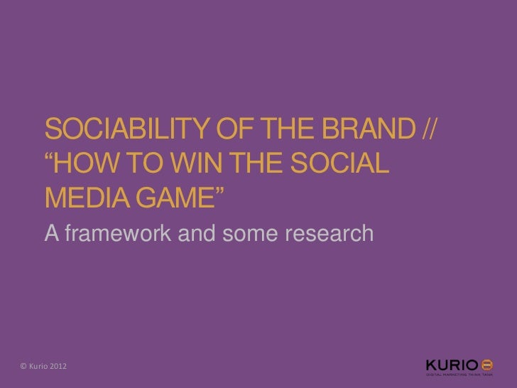 "SOCIABILITY OF THE BRAND //      ""HOW TO WIN THE SOCIAL      MEDIA GAME""      A framework and some research© Kurio 2012"