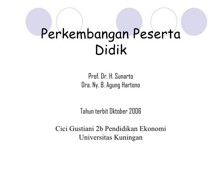 Perkembangan Peserta Didik Prof. Dr. H. Sunarto Dra. Ny. B. Agung Hartono Tahun terbit Oktober 2006 Cici Gustiani 2b Pendi...
