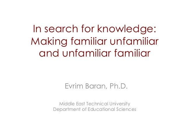 In search for knowledge:Making familiar unfamiliar  and unfamiliar familiar        Evrim Baran, Ph.D.      Middle East Tec...