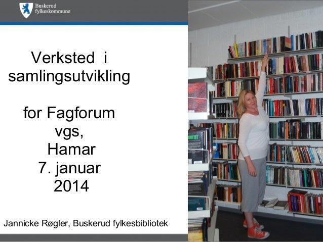 Verksted i samlingsutvikling for Fagforum vgs, Hamar 7. januar 2014 Jannicke Røgler, Buskerud fylkesbibliotek