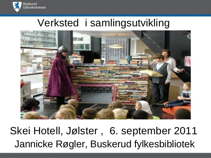 Verksted i samlingsutviklingSkei Hotell, Jølster , 6. september 2011Jannicke Røgler, Buskerud fylkesbibliotek