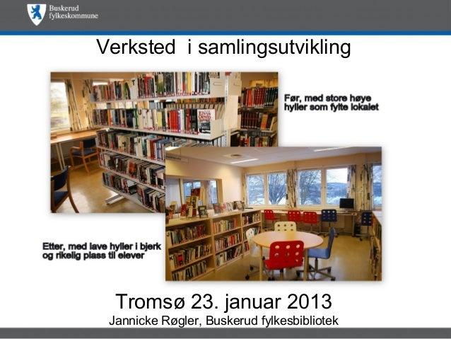 Verksted i samlingsutvikling  Tromsø 23. januar 2013 Jannicke Røgler, Buskerud fylkesbibliotek
