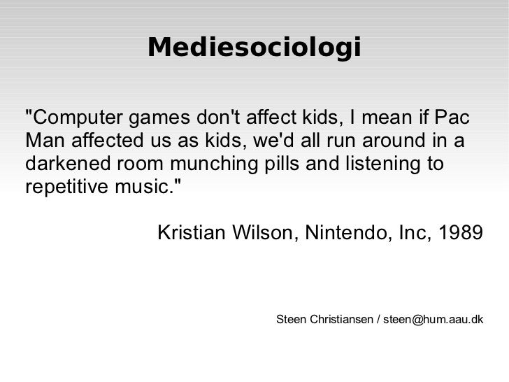 """Mediesociologi """"Computer games don't affect kids, I mean if Pac Man affected us as kids, we'd all run around in a dar..."""