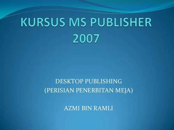 KURSUS MS PUBLISHER 2007<br />DESKTOP PUBLISHING<br />(PERISIANPENERBITANMEJA)<br />AZMI BIN RAMLI<br />
