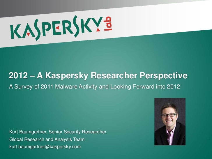 2012 – A Kaspersky Researcher PerspectiveA Survey of 2011 Malware Activity and Looking Forward into 2012Kurt Baumgartner, ...