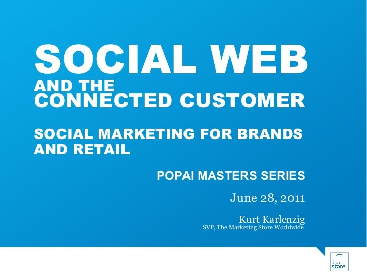 POPAI MASTERS SERIES June 28, 2011 Kurt Karlenzig SVP, The Marketing Store Worldwide  SOCIAL WEB AND THE  CONNECTED CUSTOM...