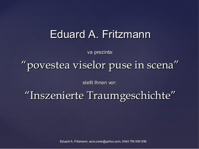 "Eduard A. Fritzmann                         va prezinta:""povestea viselor puse in scena""                      stellt Ihnen..."
