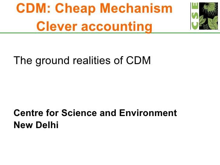 <ul><li>The ground realities of CDM </li></ul><ul><li>Centre for Science and Environment </li></ul><ul><li>New Delhi </li>...