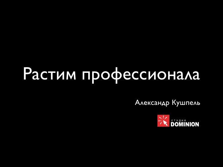 Растим профессионала             Александр Кушпель