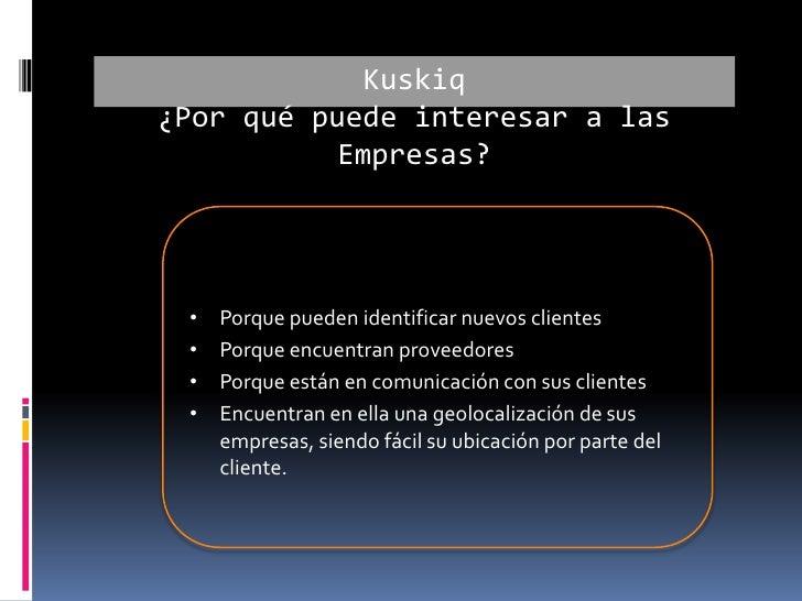 Kuskiq¿Por qué puede interesar a las           Empresas? •   Porque pueden identificar nuevos clientes •   Porque encuentr...