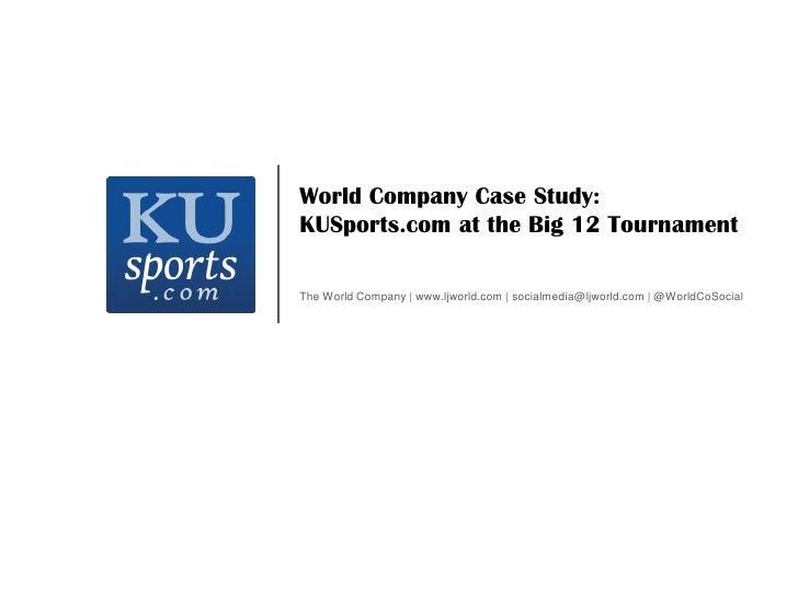 World Company Case Study:<br />KUSports.com at the Big 12 Tournament<br />The World Company | www.ljworld.com | socialmedi...