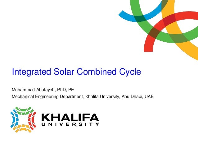 Integrated Solar Combined CycleMohammad Abutayeh, PhD, PEMechanical Engineering Department, Khalifa University, Abu Dhabi,...