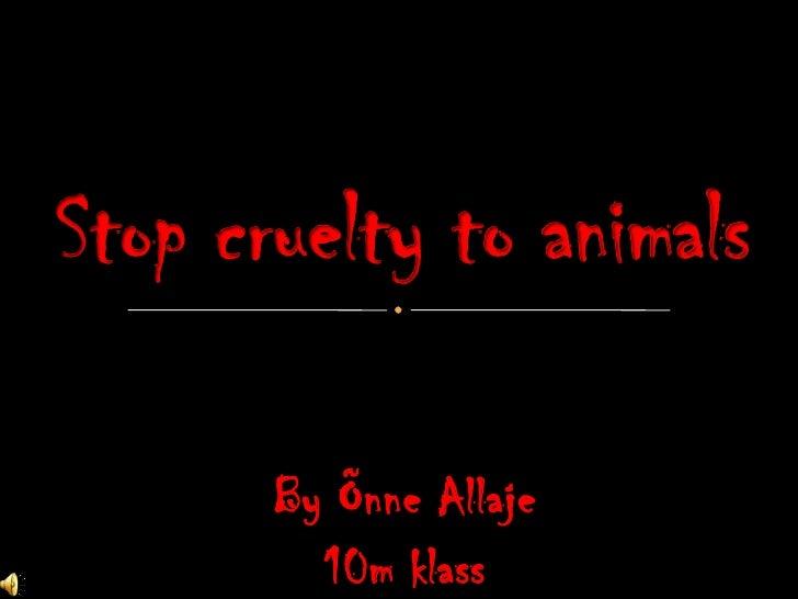 By Õnne Allaje<br />10m klass<br />Stop cruelty to animals<br />