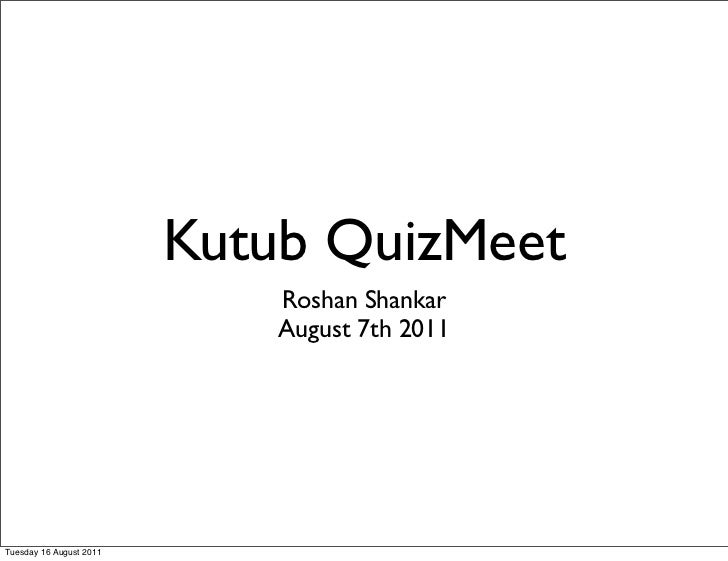 Kutub QuizMeet                             Roshan Shankar                             August 7th 2011Tuesday 16 August 2011