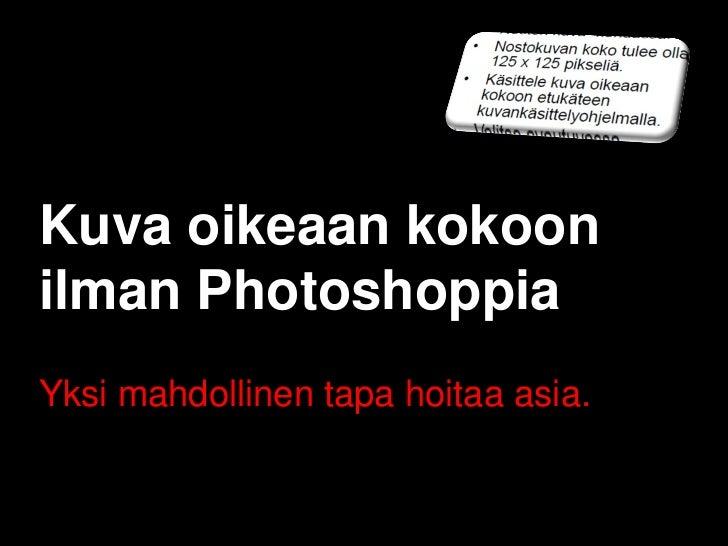 Kuva oikeaan kokoonilman PhotoshoppiaYksi mahdollinen tapa hoitaa asia.