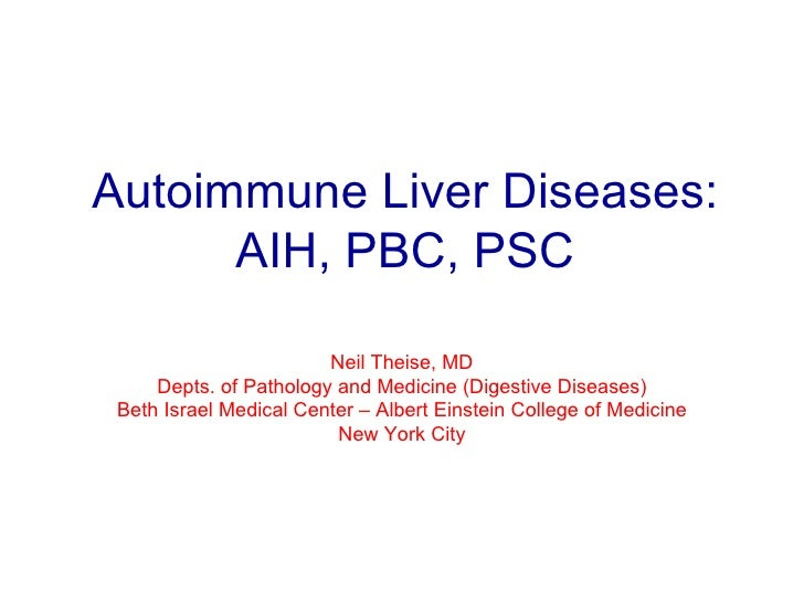 Autoimmune Liver Diseases: AIH, PBC, PSC Neil Theise, MD Depts. of Pathology and Medicine (Digestive Diseases) Beth Israel...