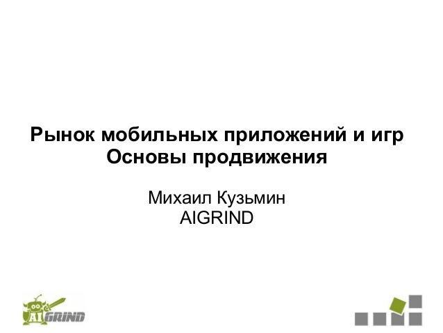 Рынок мобильных приложений и игр      Основы продвижения          Михаил Кузьмин             AIGRIND