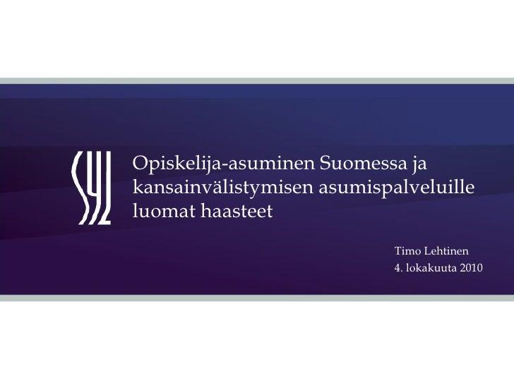 Opiskelija-asuminen Suomessa ja kansainvälistymisen asumispalveluille luomat haasteet Timo Lehtinen  4. lokakuuta 2010