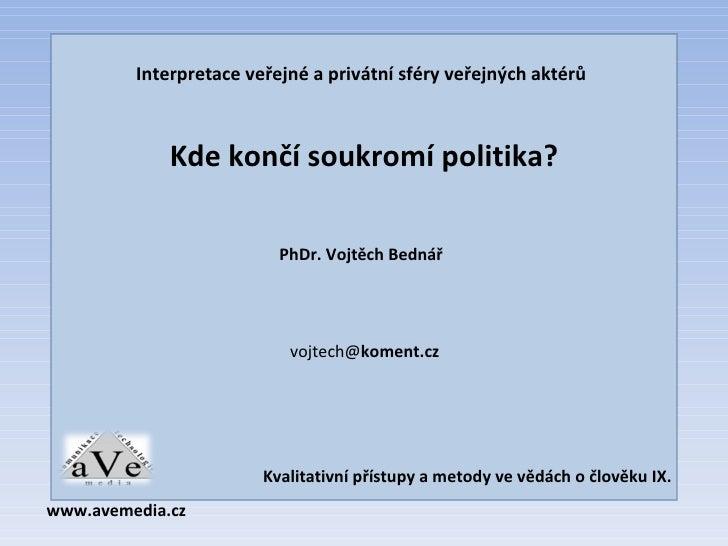 Interpretace veřejné a privátní sféry veřejných aktérů Kde končí soukromí politika? PhDr. Vojtěch Bednář vojtech@ koment.c...