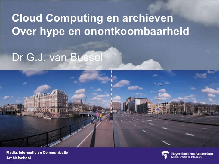 Cloud Computing en archieven Over hype en onontkoombaarheid Dr G.J. van Bussel