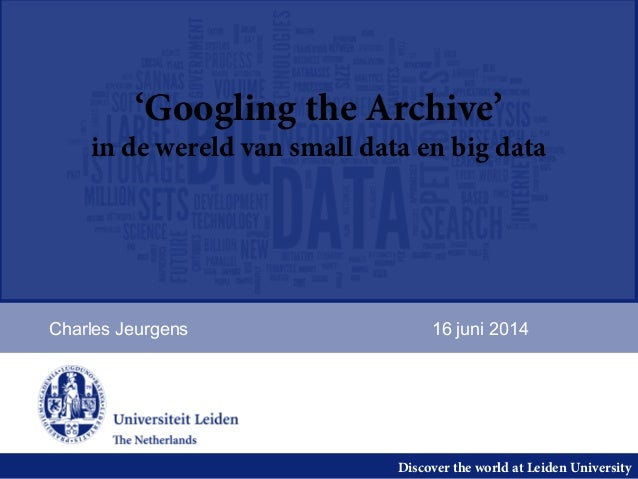 Discover the world at Leiden University 'Googling the Archive' in de wereld van small data en big data Charles Jeurgens 16...