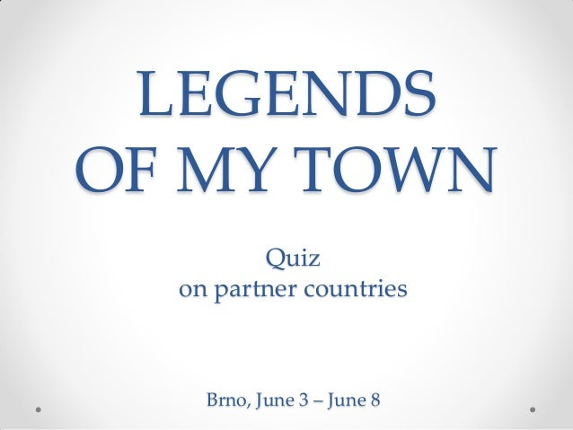 LEGENDS OF MY TOWN Quiz on partner countries Brno, June 3 – June 8
