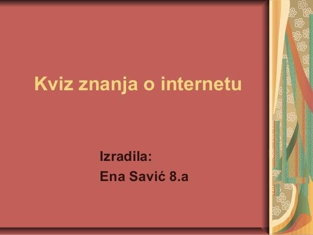 Kviz znanja o internetuIzradila:Ena Savić 8.a