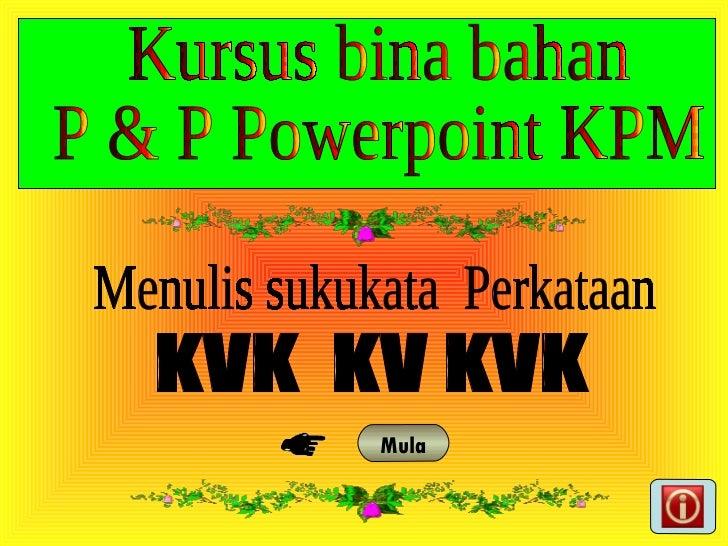 KVK  KV KVK Menulis sukukata  Perkataan Mula Kursus bina bahan  P & P Powerpoint KPM