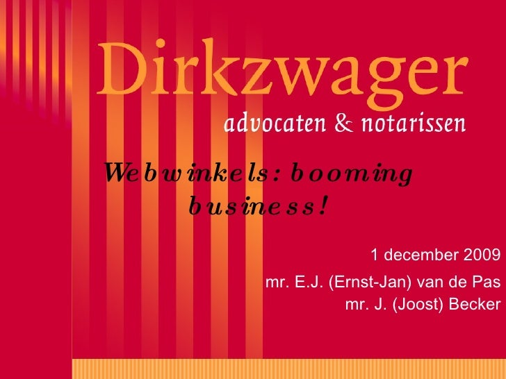 Webwinkels: booming business! 1 december 2009 mr. E.J. (Ernst-Jan) van de Pas mr. J. (Joost) Becker