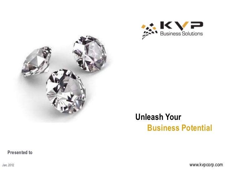 Unleash Your                      Business Potential    Presented toJan, 2012                        www.kvpcorp.com