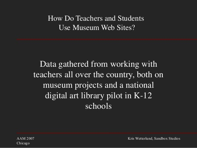 AAM 2007 Chicago Kris Wetterlund, Sandbox Studios How Do Teachers and Students Use Museum Web Sites? Data gathered from wo...