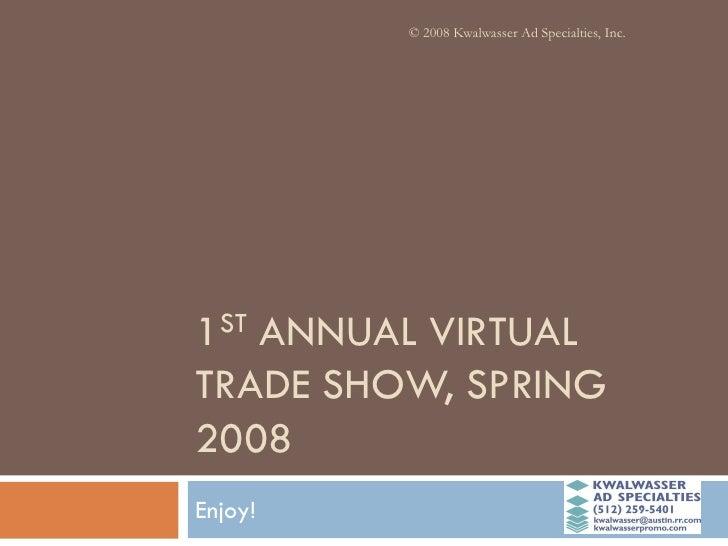 © 2008 Kwalwasser Ad Specialties, Inc.     1ST ANNUAL VIRTUAL TRADE SHOW, SPRING 2008 Enjoy!