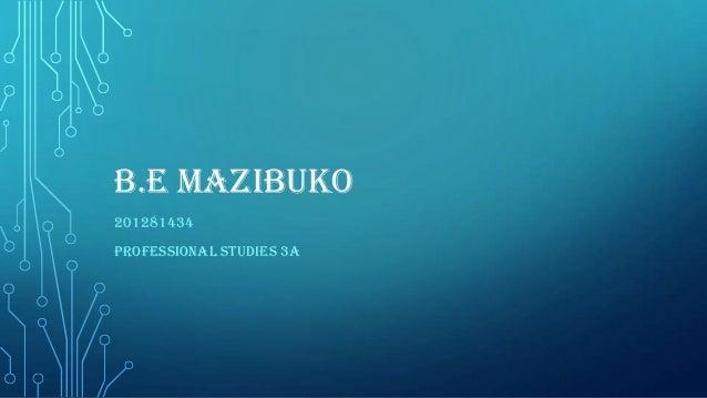 B.E MAZIBUKO 201281434 PROFESSIONAL STUDIES 3A
