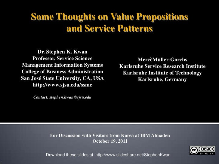 Some Thoughts on Value Propositions<br />and Service Patterns<br />Dr. Stephen K. Kwan<br />Professor, Service Science<br ...