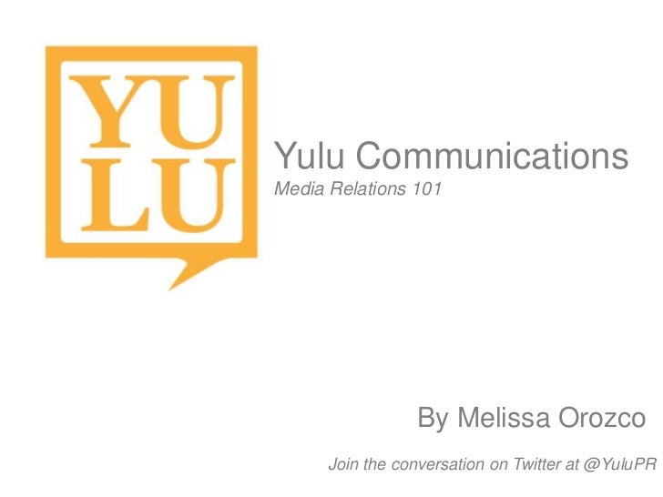 Yulu CommunicationsMedia Relations 101                 By Melissa Orozco      Join the conversation on Twitter at @YuluPR