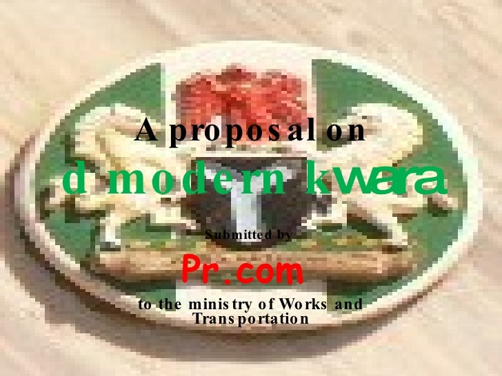 Submitted by   Pr.com  to the ministry of Works and Transportation A proposal on d modern  k wara