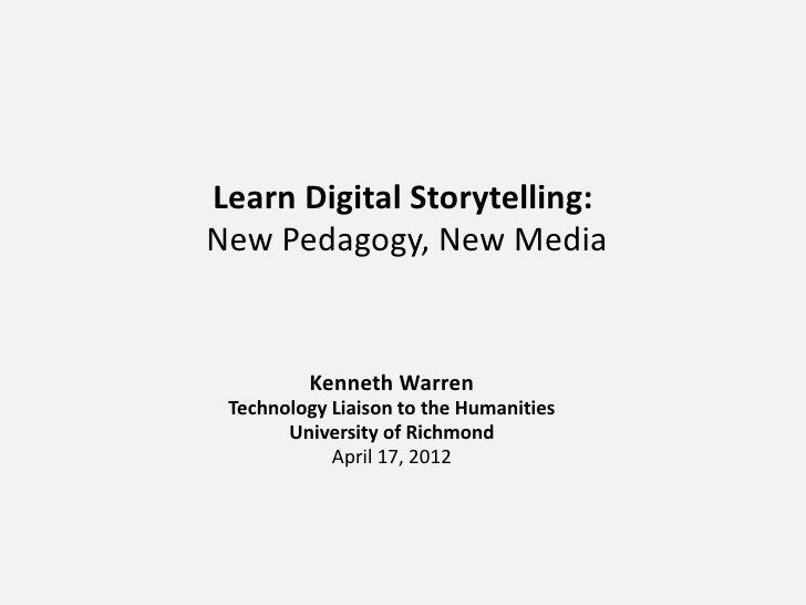 Learn Digital Storytelling:New Pedagogy, New Media         Kenneth Warren Technology Liaison to the Humanities       Unive...