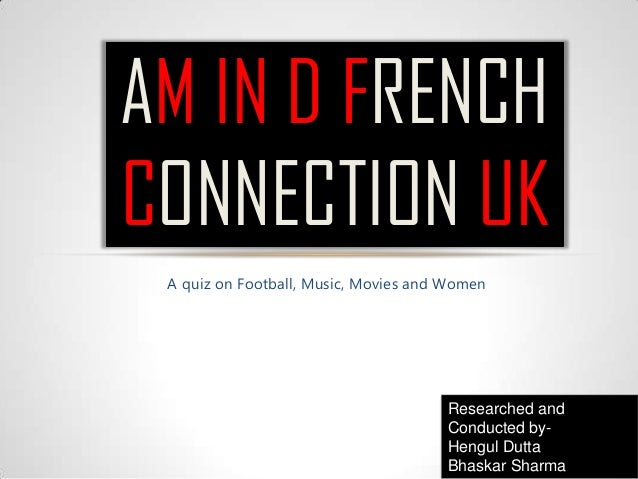 A quiz on Football, Music, Movies and Women AM IN D FRENCH CONNECTION UK Researched and Conducted by- Hengul Dutta Bhaskar...