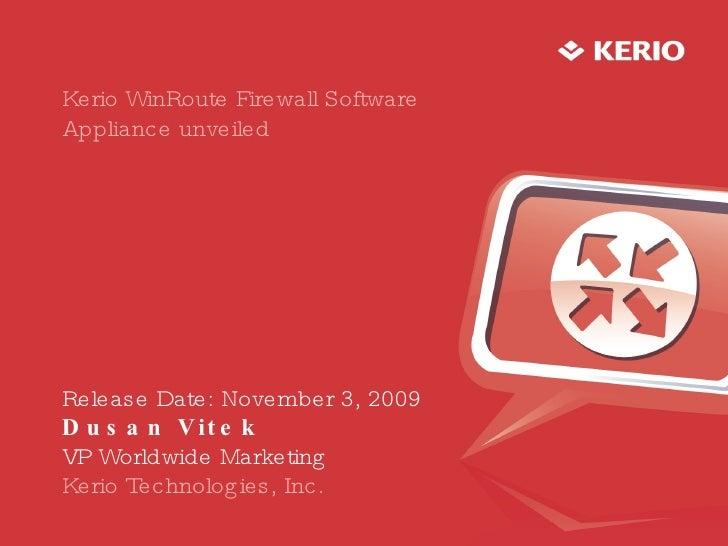 Kerio WinRoute Firewall Software Appliance unveiled Release Date: November 3, 2009 Dusan Vitek VP Worldwide Marketing Keri...